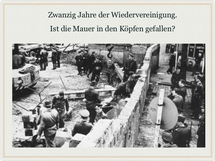 Zwanzig Jahre der Wiedervereinigung.Ist die Mauer in den Köpfen gefallen?