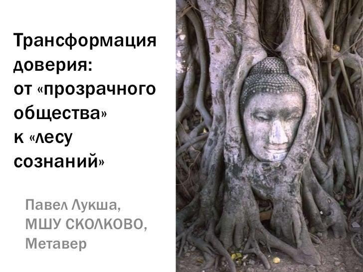 Трансформациядоверия:от «прозрачногообщества»к «лесусознаний» Павел Лукша, МШУ СКОЛКОВО, Метавер