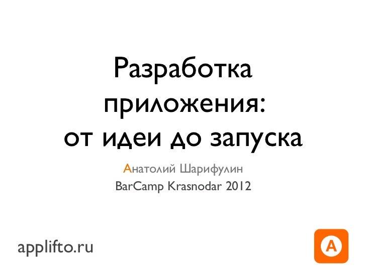 Разработка         приложения:      от идеи до запуска               Анатолий Шарифулин              BarCamp Krasnodar 201...