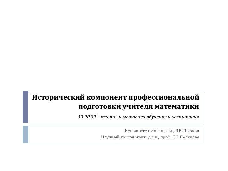 Исторический компонент профессиональной           подготовки учителя математики          13.00.02 – теория и методика обуч...