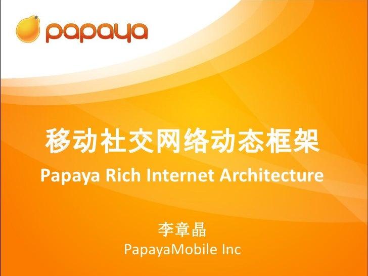 移动社交网络动态框架Papaya Rich Internet Architecture             李章晶         PapayaMobile Inc