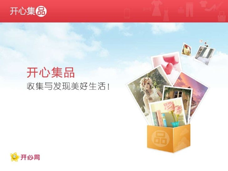 • 开心集品背景介绍     开心网2012年新产品     3月28日正式对所有开心网用户开放     从熟人sns到兴趣图谱     基于好友关系,收集与发现美好生活