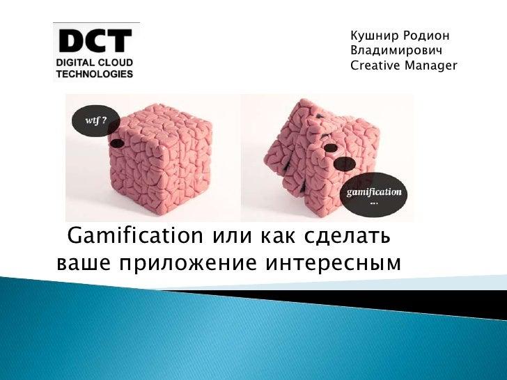 Кушнир Родион                        Владимирович                        Creative Manager Gamification или как сделатьваше...