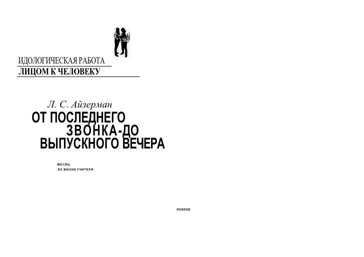 ИДОЛОГИЧЕСКАЯ РАБОТАЛИЦОМ К ЧЕЛОВЕКУ      Л. С. Айзерман   ОТ ПОСЛЕДНЕГО        ЗВОНКА-ДО    ВЫПУСКНОГО ВЕЧЕРА        МЕСЯ...