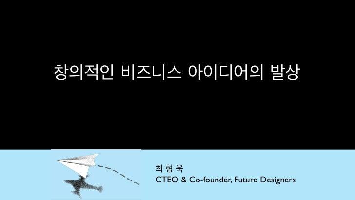 창의적인 비즈니스 아이디어의 발상       최형욱       CTEO & Co-founder, Future Designers
