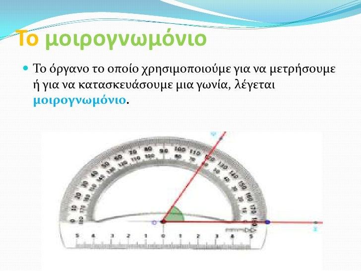 Το μοιρογνωμόνιο Το όργανο το οποίο χρηςιμοποιούμε για να μετρήςουμε ή για να καταςκευάςουμε μια γωνία, λέγεται μοιρογνωμ...