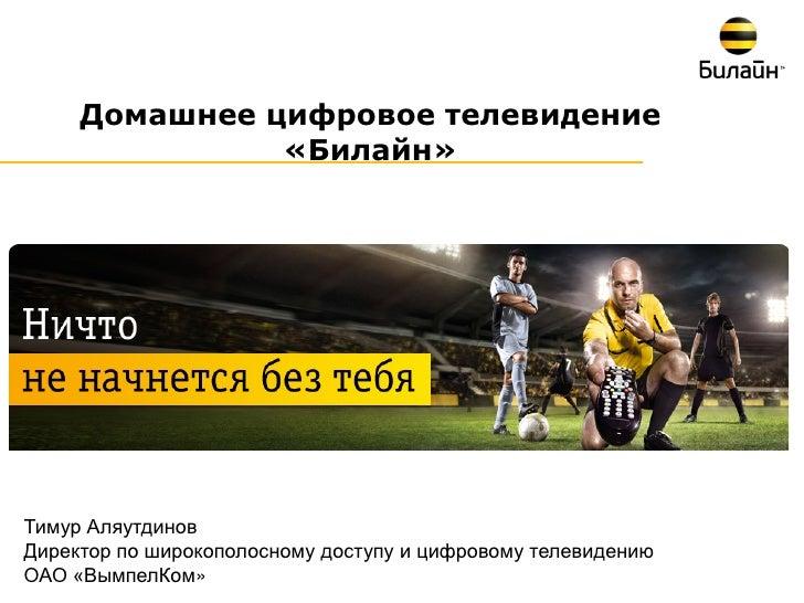 Домашнее цифровое телевидение               «Билайн»Тимур АляутдиновДиректор по широкополосному доступу и цифровому телеви...
