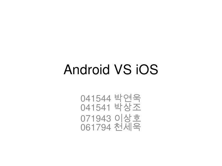 Android VS iOS  041544 박연욱  041541 박상조  071943 이상호  061794 천세욱