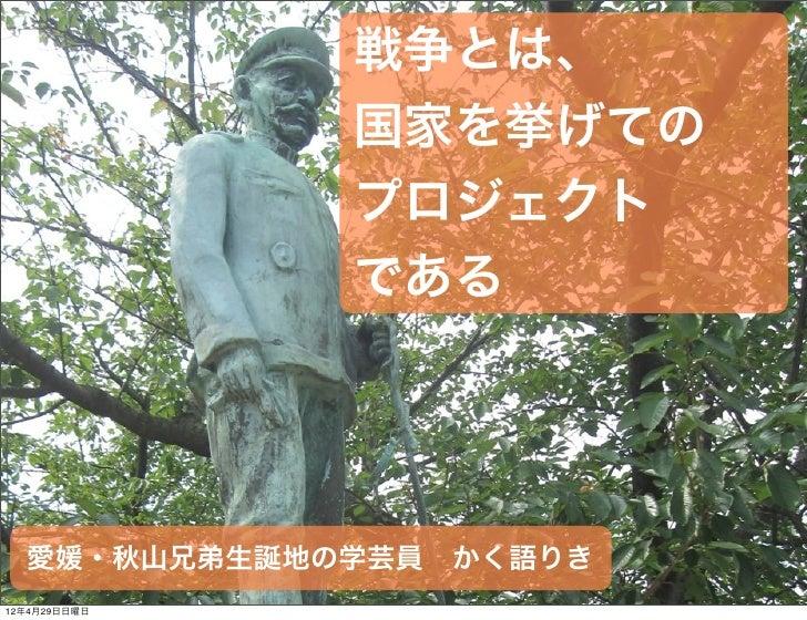 戦争とは、              国家を挙げての              プロジェクト              である  愛媛・秋山兄弟生誕地の学芸員かく語りき12年4月29日日曜日