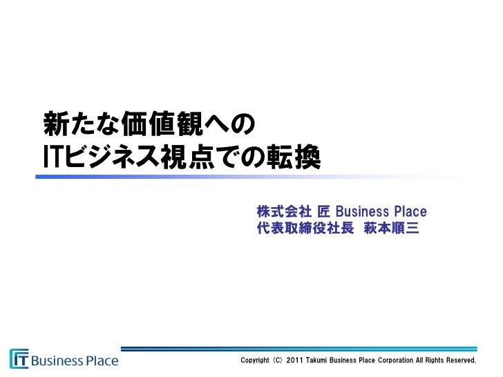 新たな価値観へのITビジネス視点での転換            株式会社 匠 Business Place            代表取締役社長 萩本順三        Copyright (C) 2011 Takumi Business Pl...