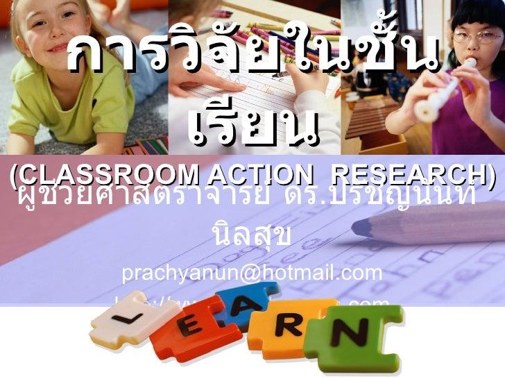 การวิจัยในชั้น      เรียน(CLASSROOM ACTION RESEARCH)ผู้ช่วยศาสตราจารย์ ดร.ปรัชญนันท์             นิลสุข       prachyanun@h...