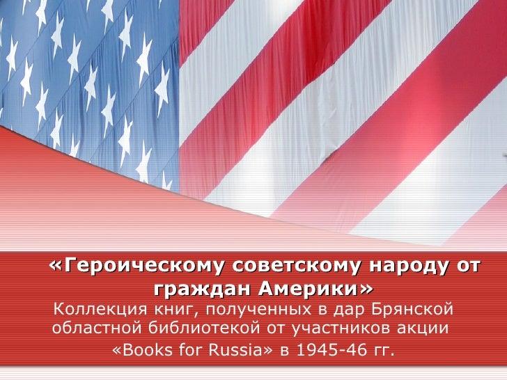 «Героическому советскому народу от        граждан Америки»Коллекция книг, полученных в дар Брянскойобластной библиотекой о...