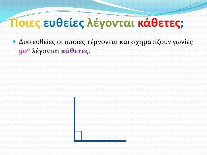 Ποιεσ ευθείεσ λζγονται κάθετεσ; Δυο ευθείεσ οι οποίεσ τέμνονται και ςχηματίζουν γωνίεσ 90ο λέγονται κϊθετεσ.