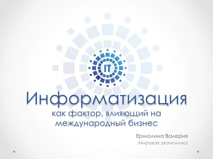 Информатизация  как фактор, влияющий на   международный бизнес                   Ермолина Валерия                    Миров...