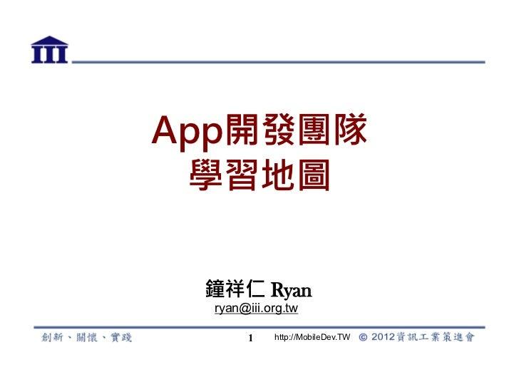 App開發團隊 學習地圖 Ryan Chung!  ryan@iii.org.tw        1   http://MobileDev.TW