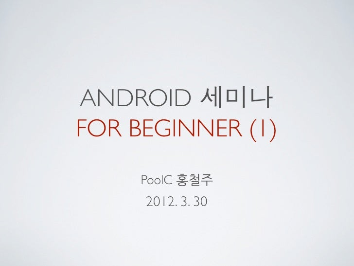 ANDROID 세미나FOR BEGINNER (1)     PoolC 홍철주     2012. 3. 30