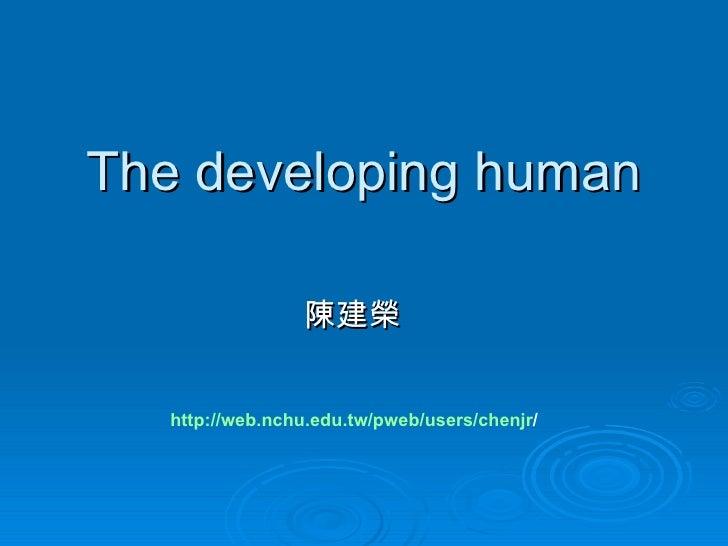 The developing human                 陳建榮   http://web.nchu.edu.tw/pweb/users/chenjr/