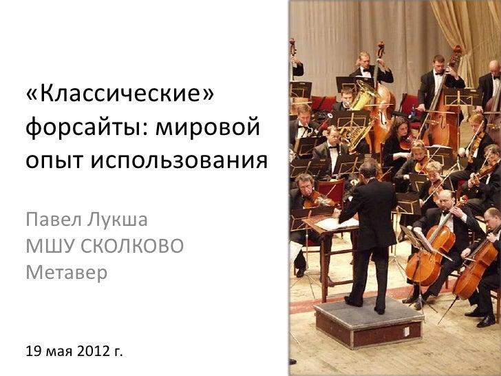 «Классические»форсайты: мировойопыт использованияПавел ЛукшаМШУ СКОЛКОВОМетавер19 мая 2012 г.