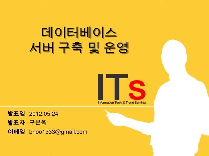 데이터베이스     서버 구축 및 운영발표일 2012.05.24발표자 구본욱이메일 bnoo1333@gmail.com