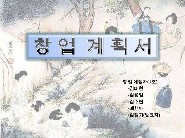 창업 예정자(1조) -김미현 -김용임 -김주연 -배현아 -김정기(발표자)