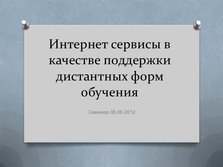 Интернет сервисы вкачестве поддержки дистантных форм     обучения     Семинар 06.06.2012