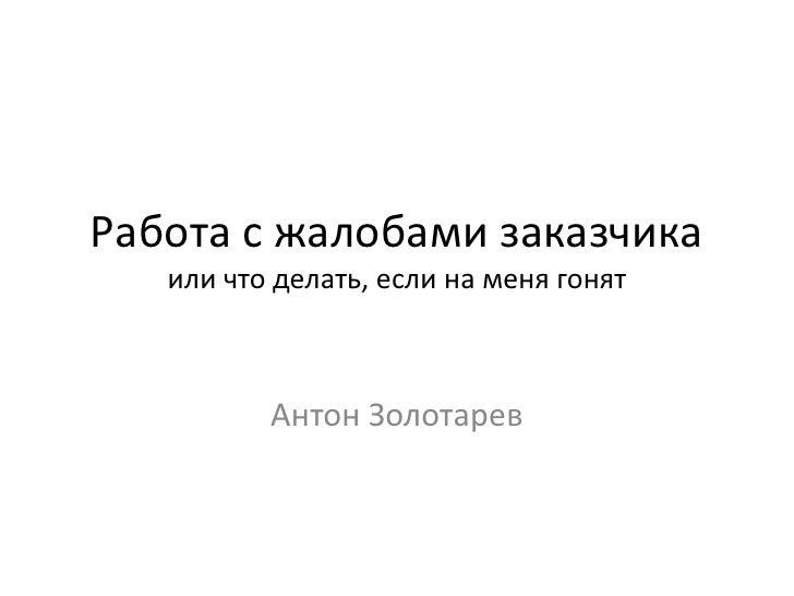 Работа с жалобами заказчика   или что делать, если на меня гонят          Антон Золотарев
