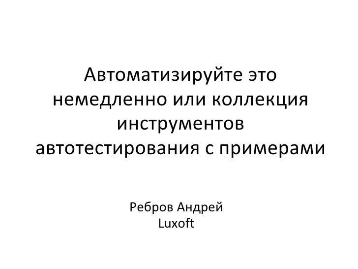 Автоматизируйте это  немедленно или коллекция        инструментовавтотестирования с примерами         Ребров Андрей       ...