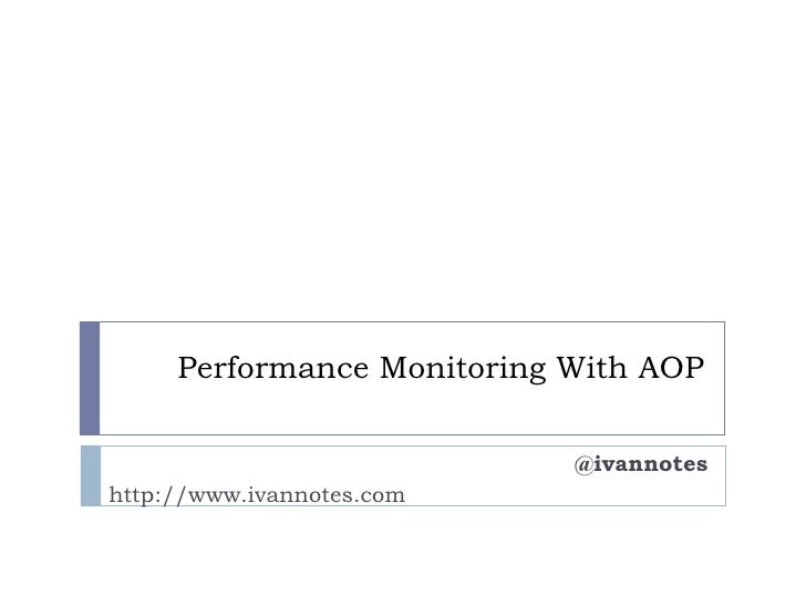 Performance Monitoring With AOP                            @ivannoteshttp://www.ivannotes.com