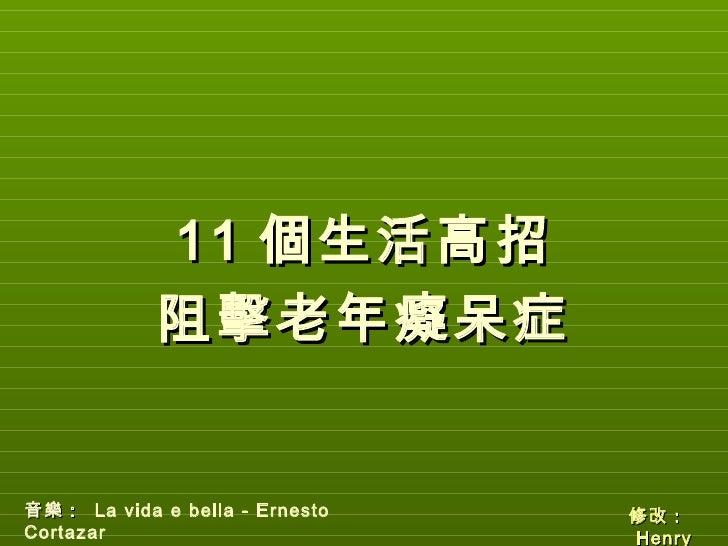 11 個生活高招            阻擊老年癡呆症音樂: La vida e bella - Ernesto   修改:Cortazar                        H enry