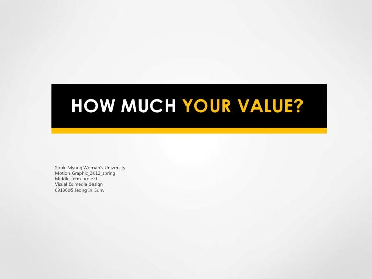 HOW MUCH YOUR VALUE?Sook-Myung Woman's UniversityMotion Graphic_2012_springMiddle term projectVisual & media design0913005...