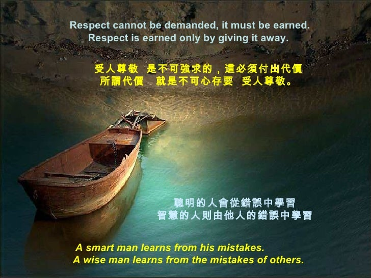 Respect cannot be demanded, it must be earned.   Respect is earned only by giving it away.    受人尊敬 是不可強求的,這必須付出代價     所謂代價...