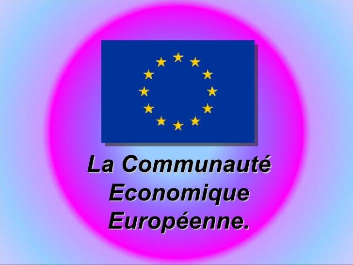 La Communauté  Economique  Européenne.