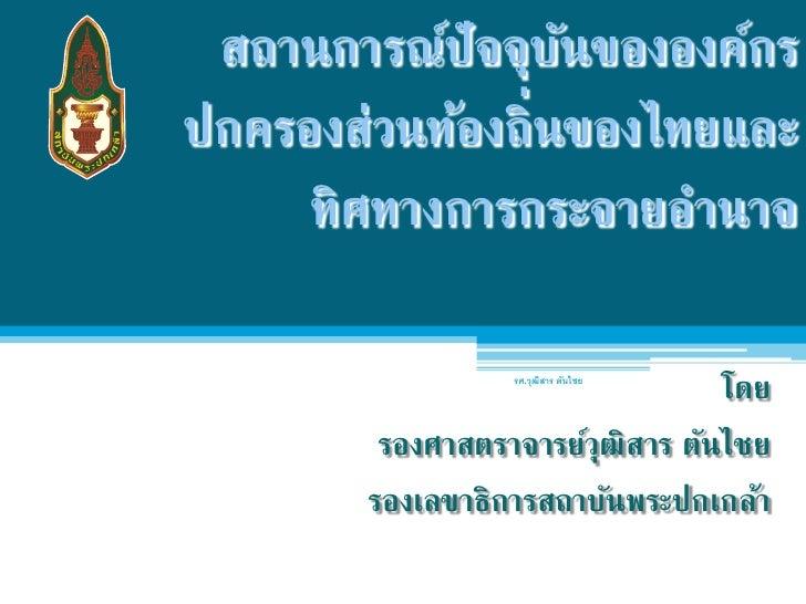 สถานการณ์ปัจจุบนขององค์กร                  ัปกครองส่วนท้องถิ่นของไทยและ     ทิศทางการกระจายอํานาจ                  รศ.วุฒส...