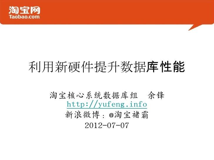 利用新硬件提升数据库性能 淘宝核心系统数据库组 余锋   http://yufeng.info   新浪微博:@淘宝褚霸       2012-07-07