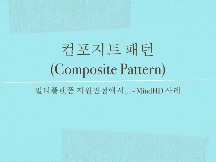 컴포지트 패턴  (Composite Pattern)멀티플랫폼 지원관점에서... - MindHD 사례