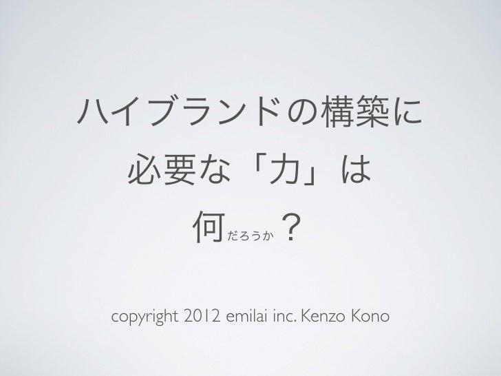 ハイブランドの構築に   必要な「力」は           何    だろうか  ? copyright 2012 emilai inc. Kenzo Kono