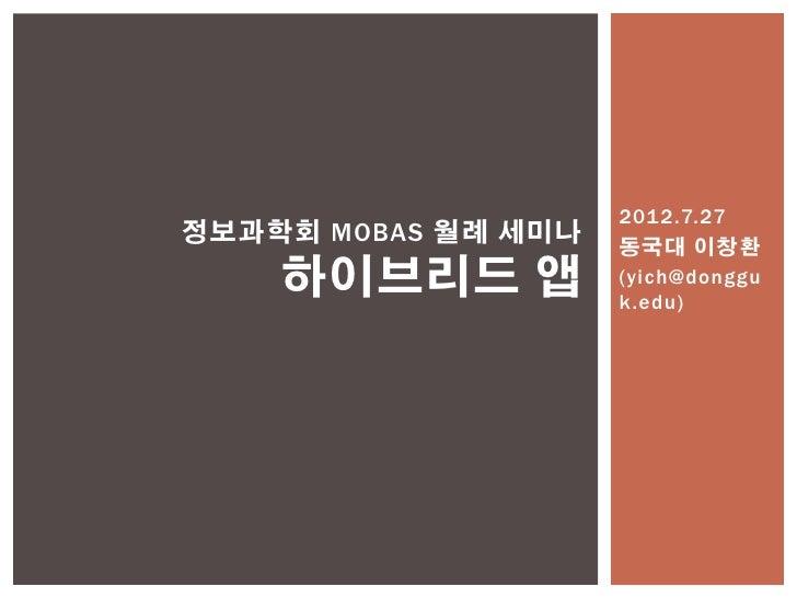2012.7.27정보과학회 MOBAS 월례 세미나   동국대 이창환    하이브리드 앱          (yich@donggu                     k.edu)