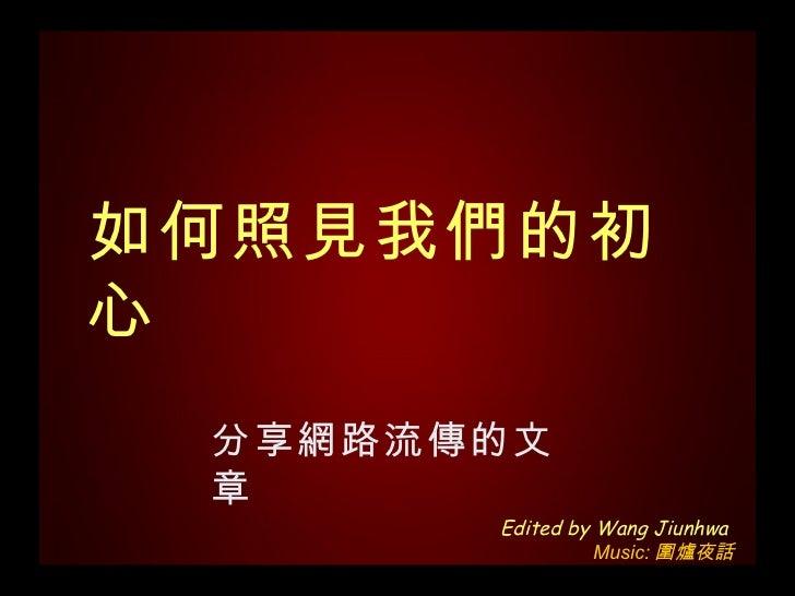 如何照見我們的初心 分享網路流傳的文 章       Edited by Wang Jiunhwa                 Music: 圍爐夜話
