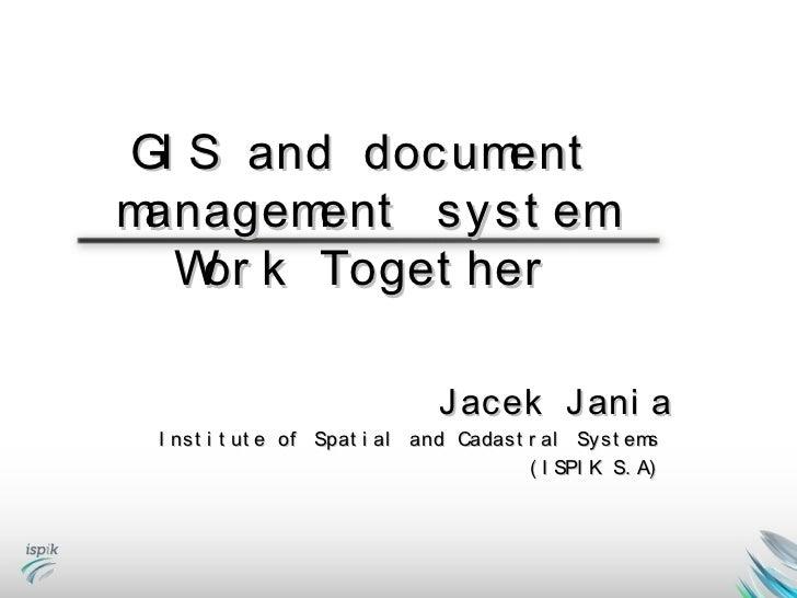 GI S and docum entmanagem ent syst em  W k Toget her   or                               Jacek Jani a I nst i t ut e of Spa...