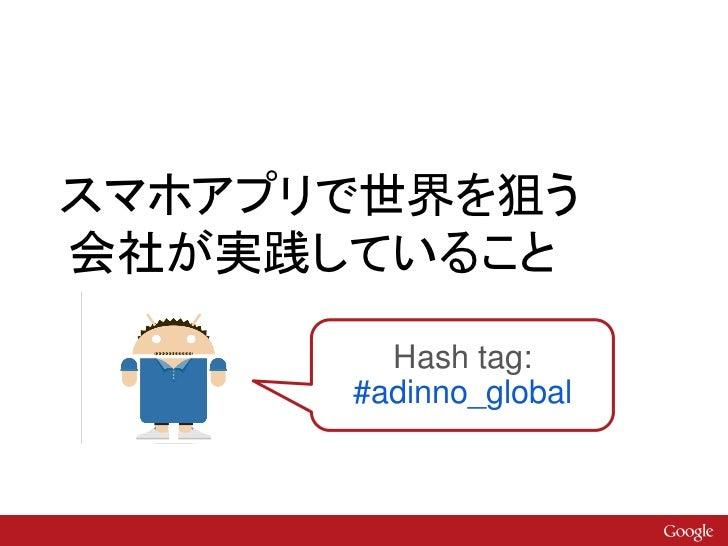 スマホアプリで世界を狙う会社が実践していること        Hash tag:      #adinno_global