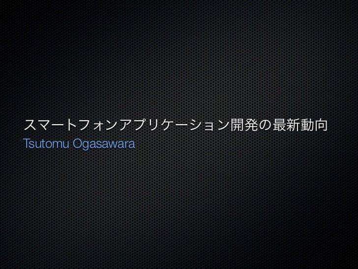 スマートフォンアプリケーション開発の最新動向Tsutomu Ogasawara