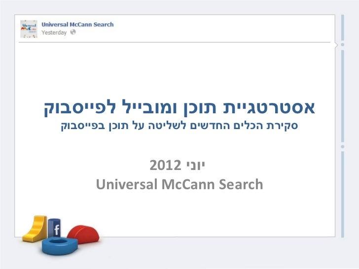 אסטרטגיית תוכן ומובייל לפייסבוק סקירת הכלים החדשים לשליטה על תוכן בפייסבוק              יוני 2102       Universal ...