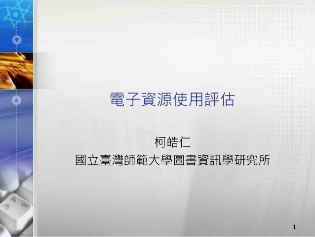 電子資源使用評估  柯皓仁  國立臺灣師範大學圖書資訊學研究所  1
