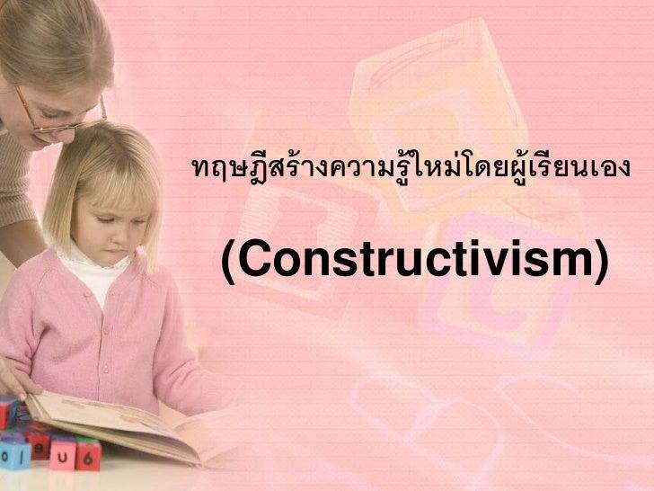 ทฤษฎีสร้ างความรู้ ใหม่ โดยผู้เรี ยนเอง  (Constructivism)