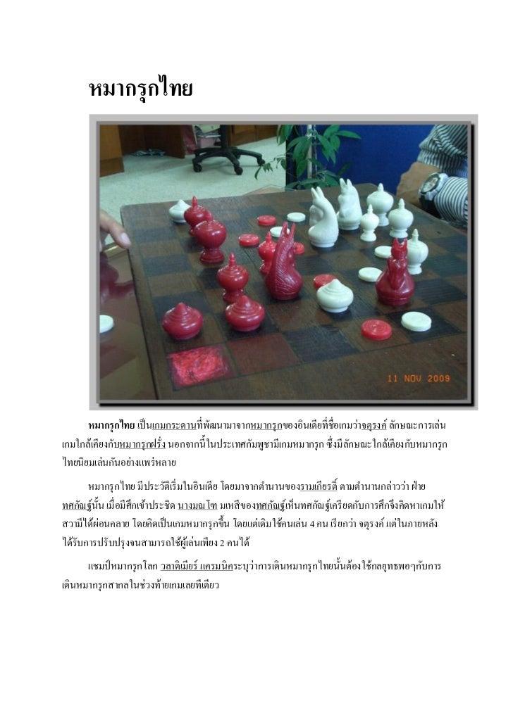 หมากรุกไทย      หมากรุ กไทย เป็ นเกมกระดานที่พฒนามาจากหมากรุ กของอินเดียที่ชื่อเกมว่าจตุรงค์ ลักษณะการเล่น                ...