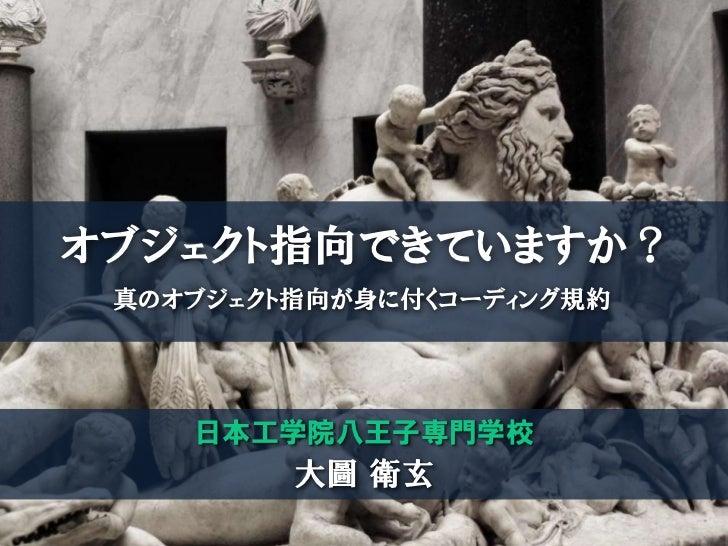 オブジェクト指向できていますか? 真のオブジェクト指向が身に付くコーディング規約    日本工学院八王子専門学校         大圖 衛玄
