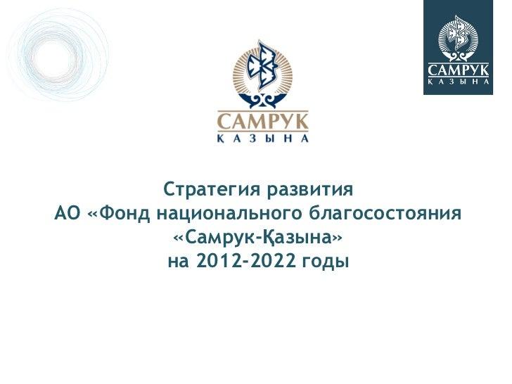 Стратегия развитияАО «Фонд национального благосостояния           «Самрук-Қазына»          на 2012-2022 годы
