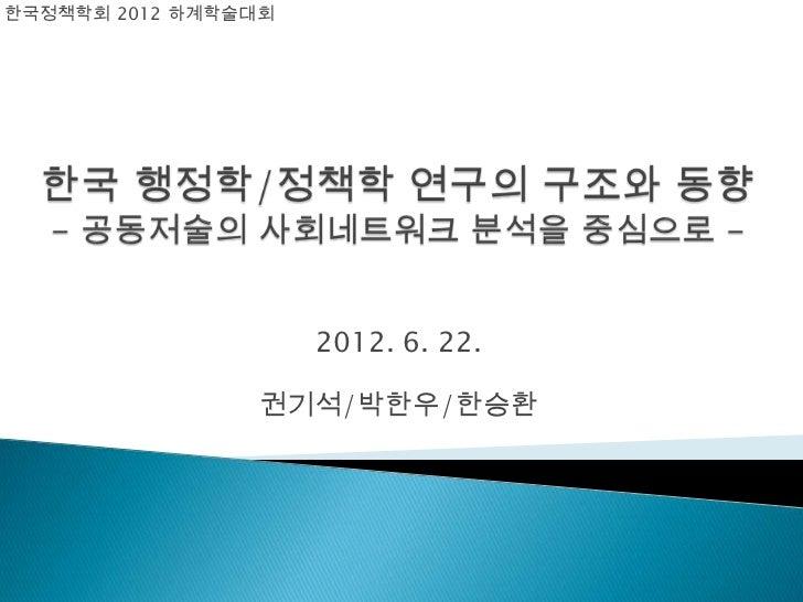 한국정책학회 2012 하계학술대회                     2012. 6. 22.                권기석/박한우/한승환