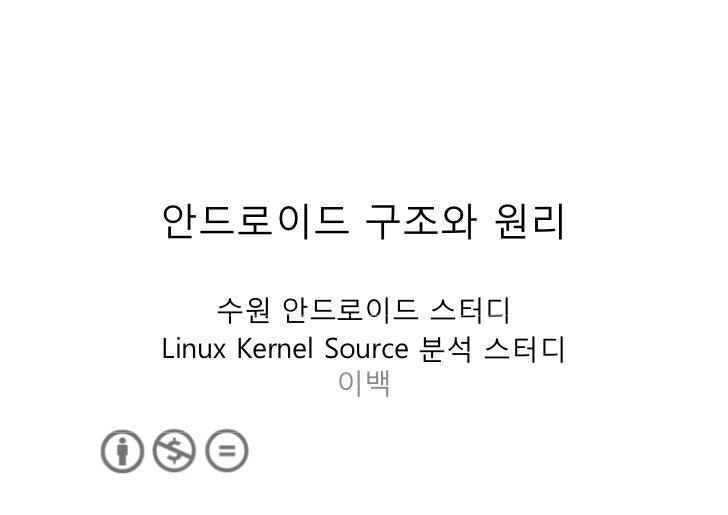 안드로이드 구조와 원리    수원 안드로이드 스터디Linux Kernel Source 분석 스터디              이백