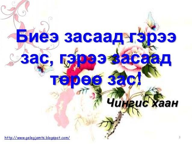 Биеэ засаад гэрээ зас, гэрээ засаад төрөө зас! Чингис хаан http://www.gelegjamts.blogspot.com/ 3